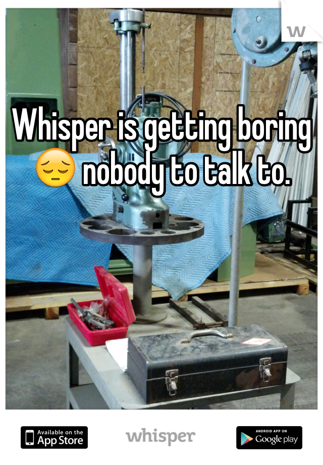 Whisper is getting boring 😔 nobody to talk to.
