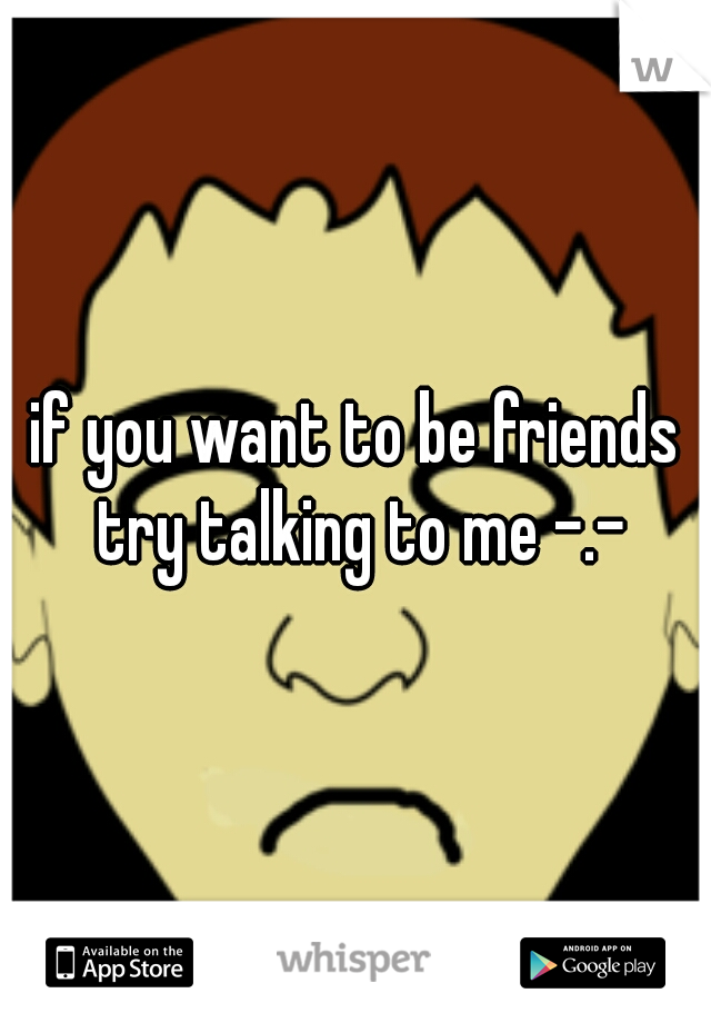 if you want to be friends try talking to me -.-