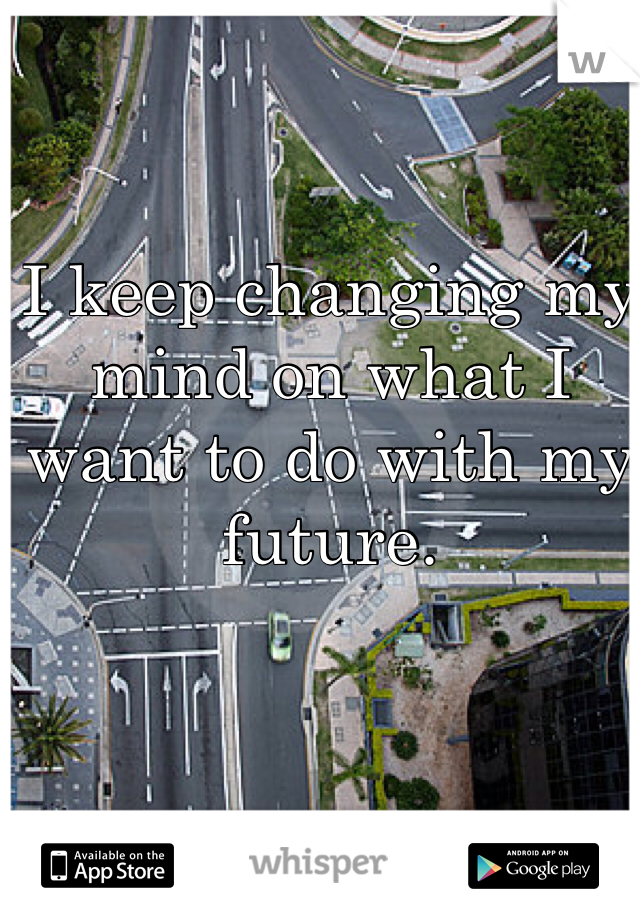 I keep changing my mind on what I want to do with my future.