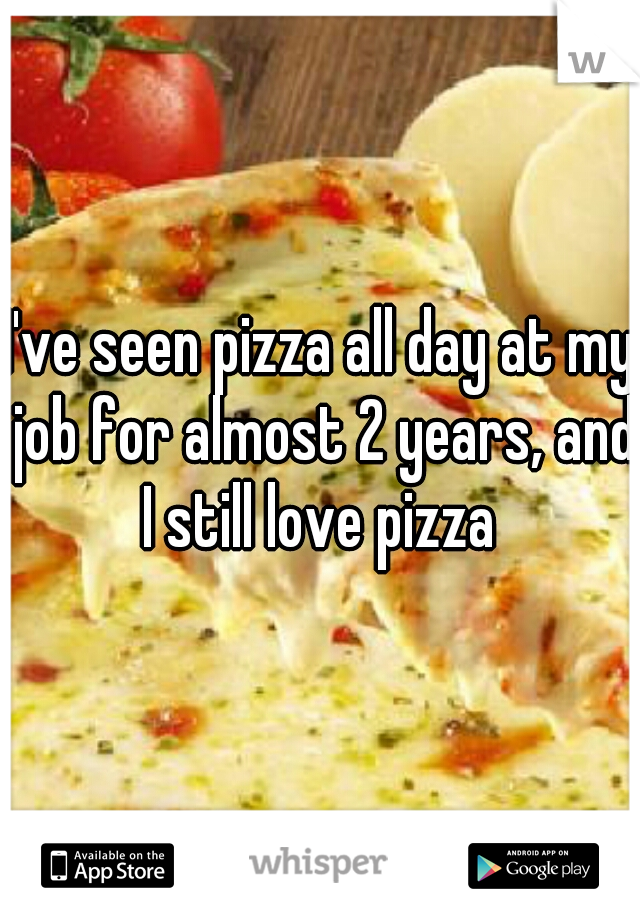 I've seen pizza all day at my job for almost 2 years, and I still love pizza