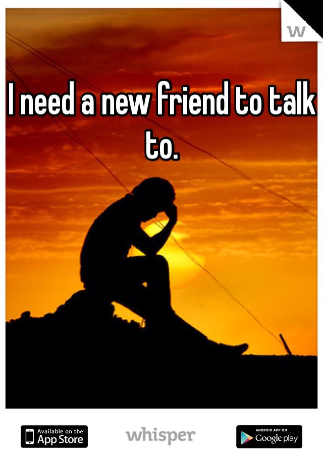 I need a new friend to talk to.