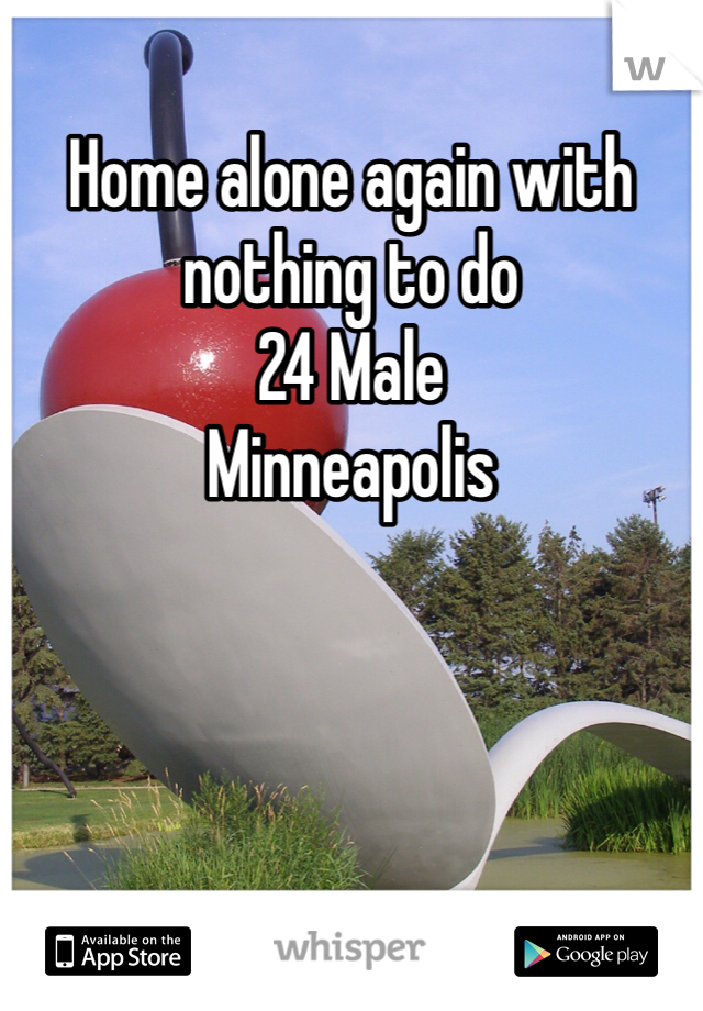 Home alone again with nothing to do 24 Male Minneapolis