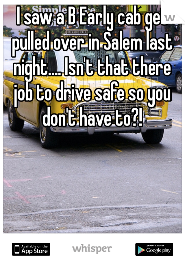 I saw a B Early cab get pulled over in Salem last night.... Isn't that there job to drive safe so you don't have to?!