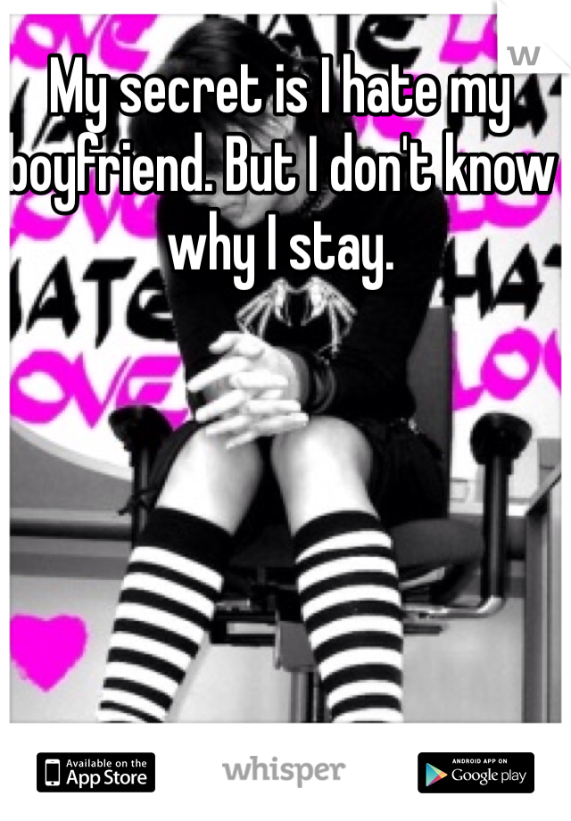 My secret is I hate my boyfriend. But I don't know why I stay.