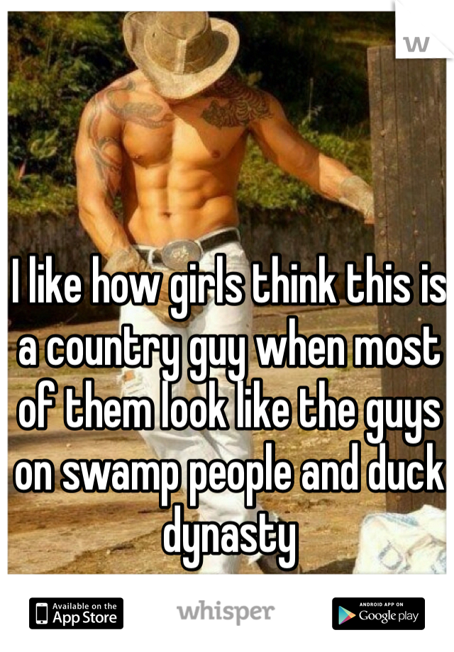 I like how girls think this is a country guy when most of them look like the guys on swamp people and duck dynasty