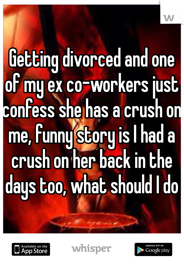 Getting divorced and one of my ex co-workers just confess she has a crush on me, funny story is I had a crush on her back in the days too, what should I do