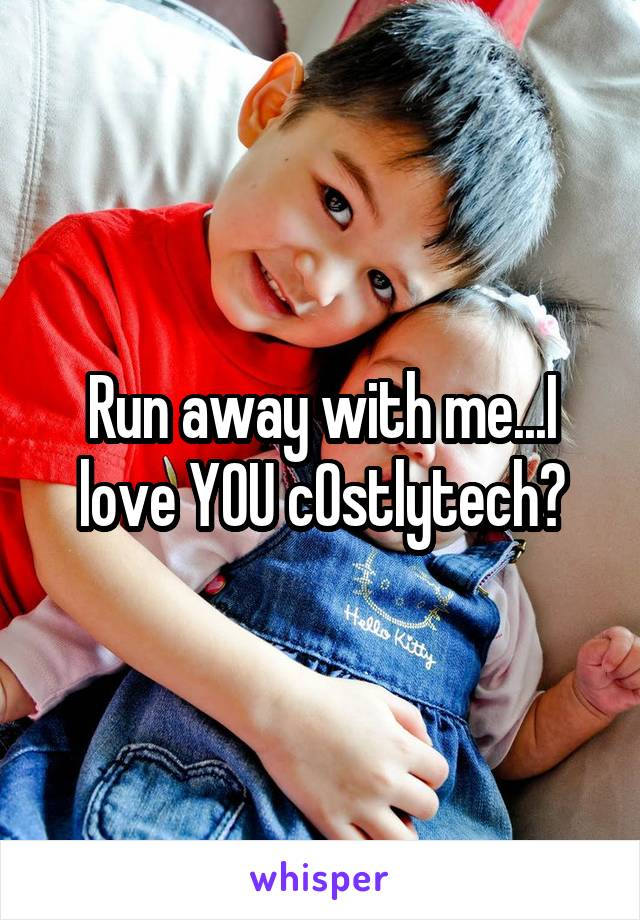 Run away with me...I love YOU c0stlytech💋