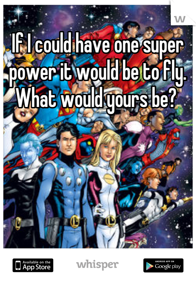 If I could have one super power it would be to fly. What would yours be?