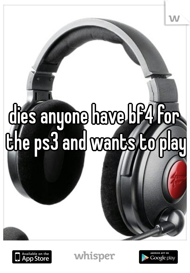 dies anyone have bf4 for the ps3 and wants to play?