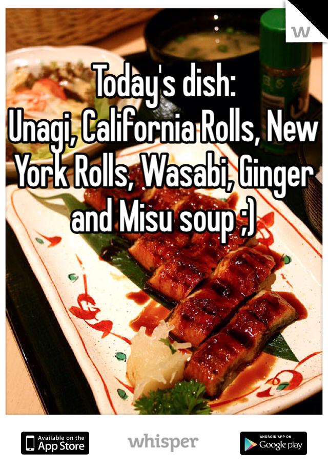 Today's dish: Unagi, California Rolls, New York Rolls, Wasabi, Ginger and Misu soup ;)