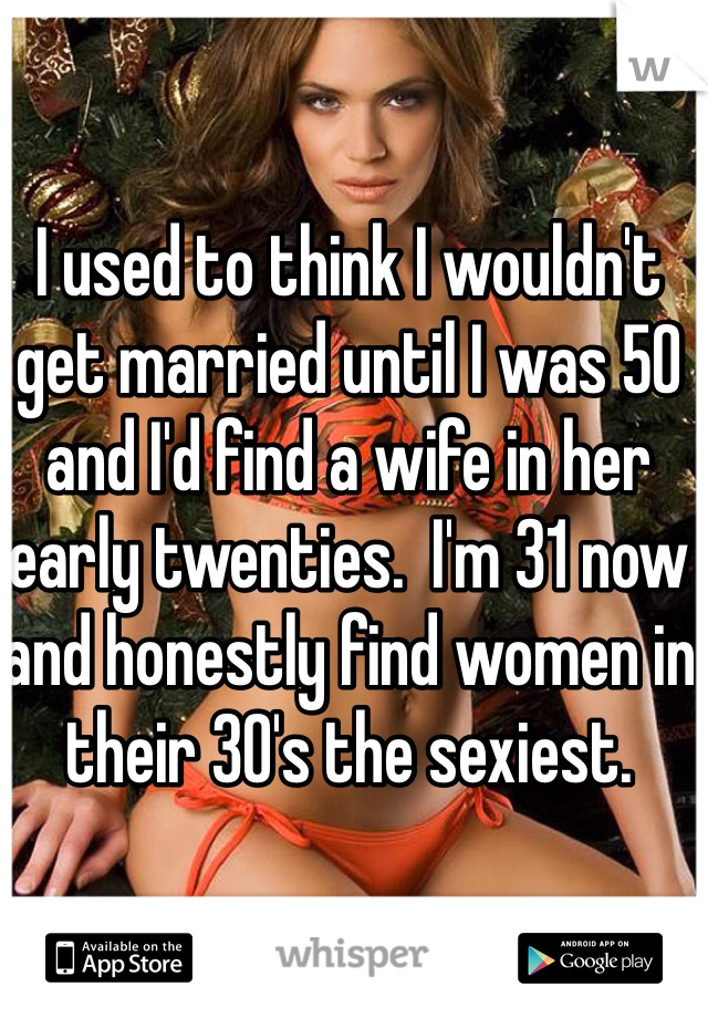 I used to think I wouldn't get married until I was 50 and I'd find a wife in her early twenties.  I'm 31 now and honestly find women in their 30's the sexiest.