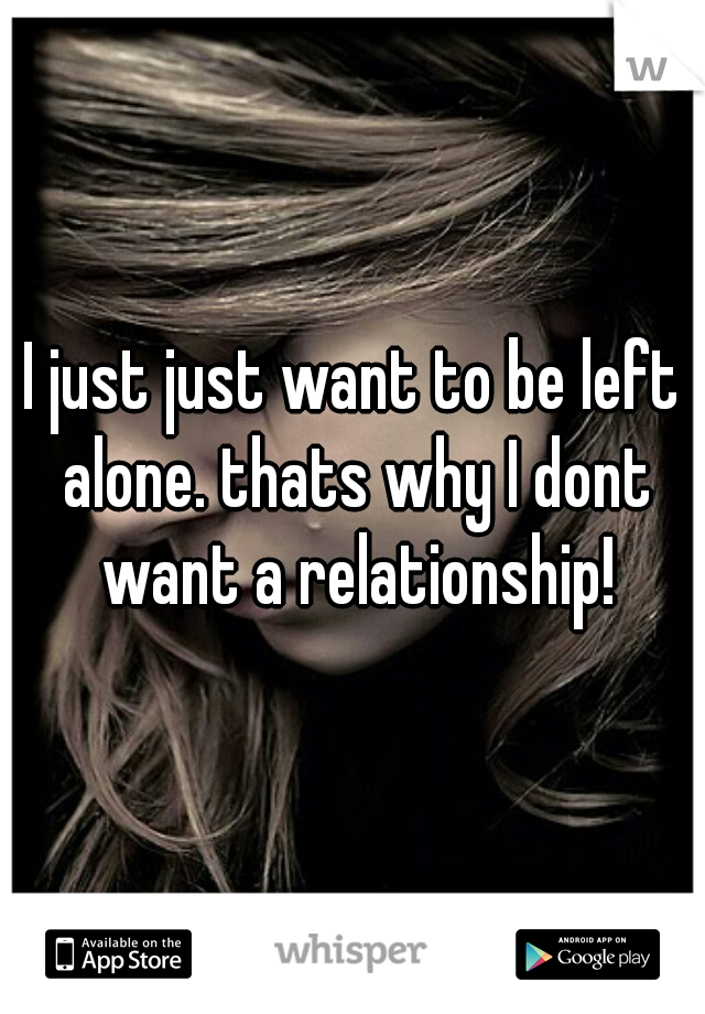I just just want to be left alone. thats why I dont want a relationship!