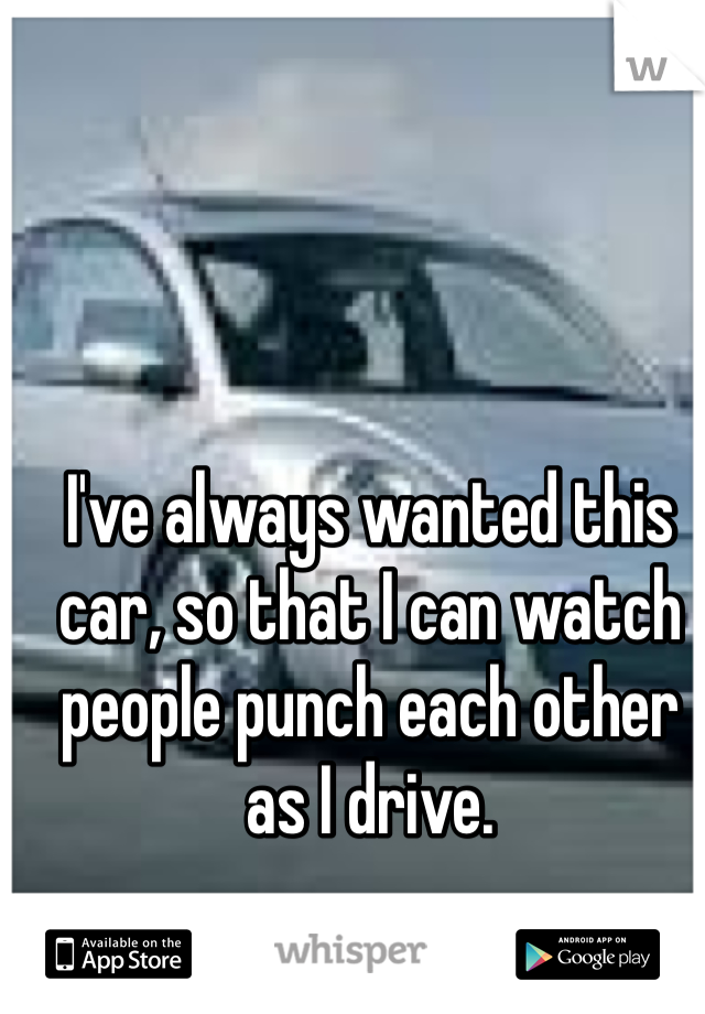 I've always wanted this car, so that I can watch people punch each other as I drive.