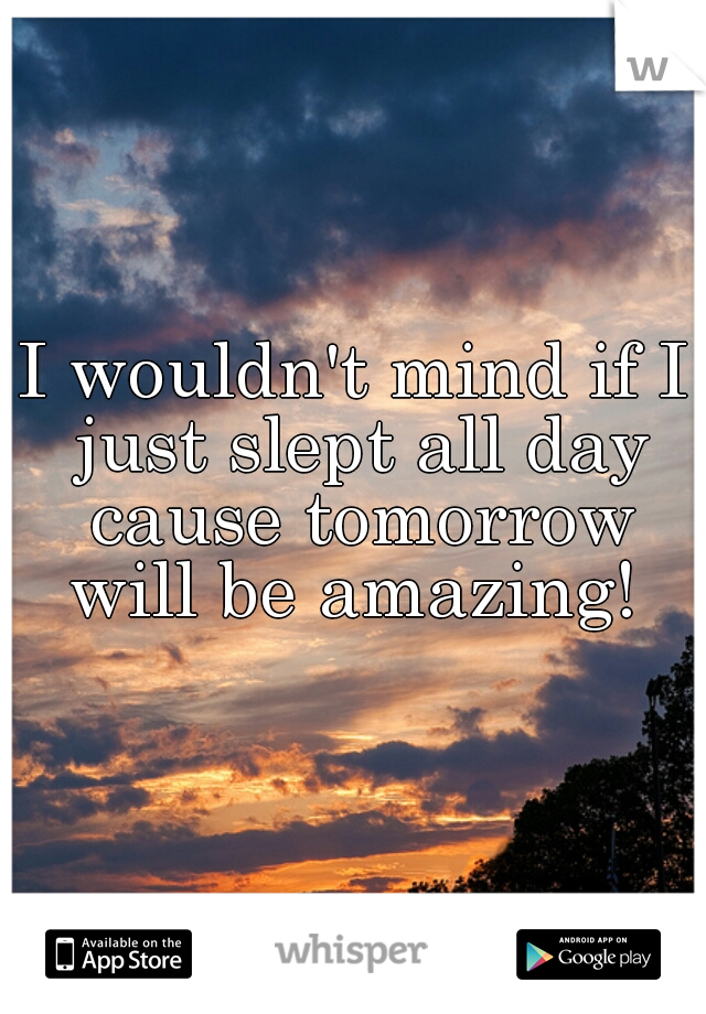 I wouldn't mind if I just slept all day cause tomorrow will be amazing!