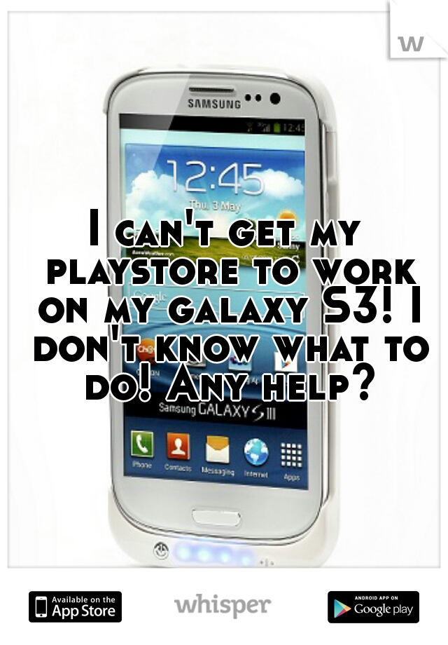 I can't get my playstore to work on my galaxy S3! I don't know what to do! Any help?