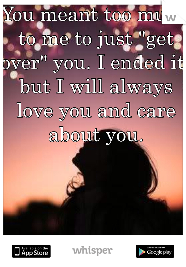 """You meant too much to me to just """"get over"""" you. I ended it, but I will always love you and care about you."""