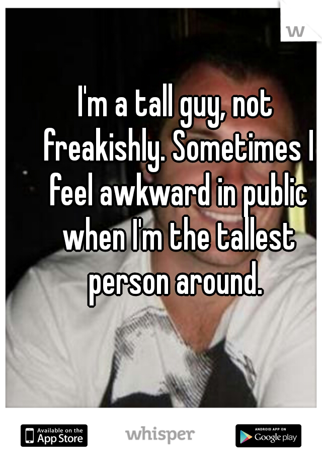 I'm a tall guy, not freakishly. Sometimes I feel awkward in public when I'm the tallest person around.