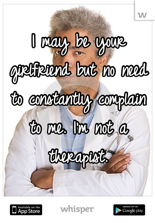 I may be your girlfriend but no need to constantly complain to me. I'm not a therapist.