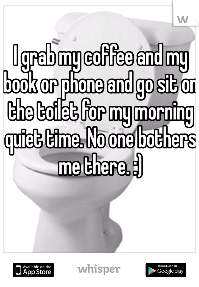 I grab my coffee and my book or phone and go sit on the toilet for my morning quiet time. No one bothers me there. :)