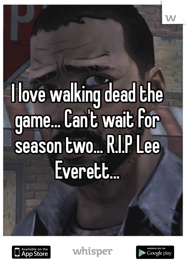 I love walking dead the game... Can't wait for season two... R.I.P Lee Everett...