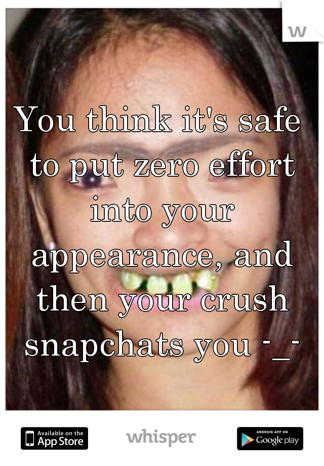 You think it's safe to put zero effort into your appearance, and then your crush snapchats you -_-