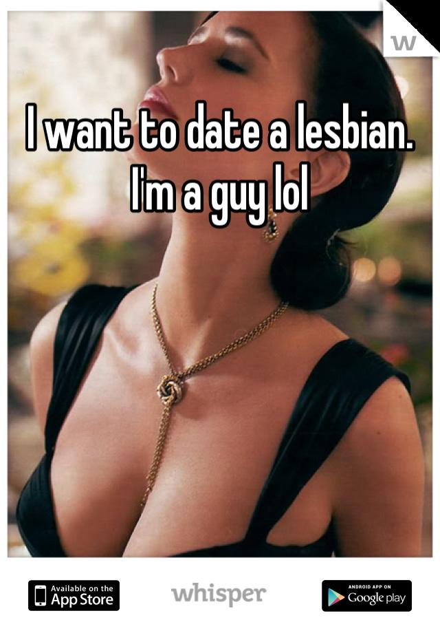 I want to date a lesbian. I'm a guy lol