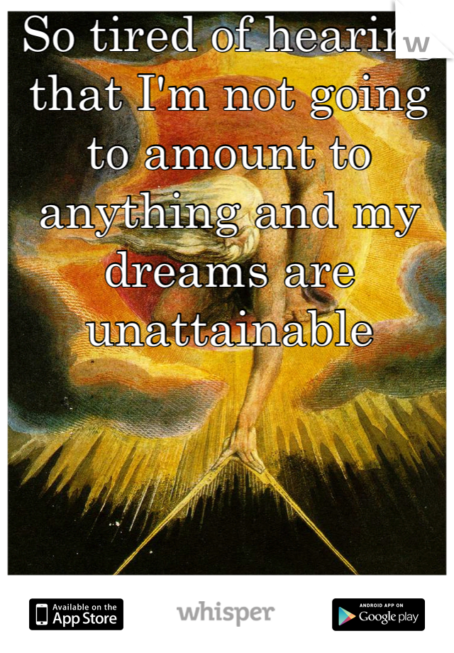 So tired of hearing that I'm not going to amount to anything and my dreams are unattainable