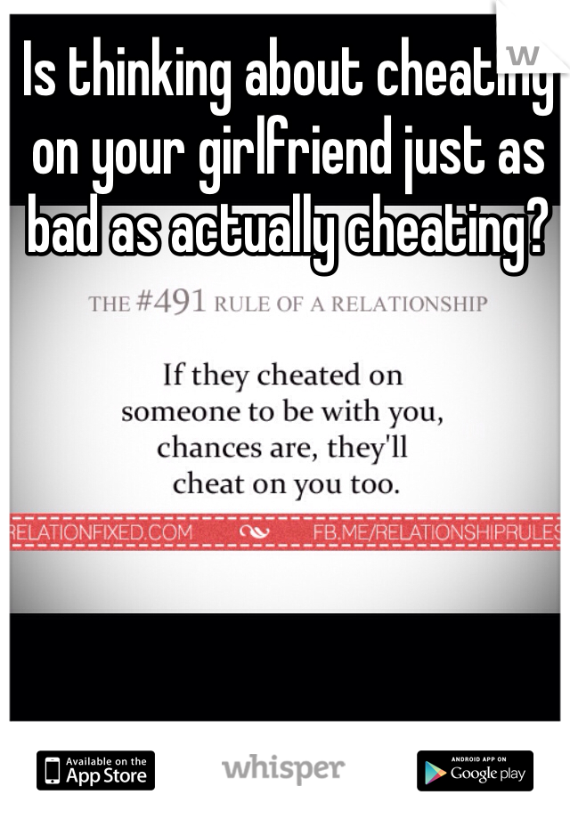 Is thinking about cheating on your girlfriend just as bad as actually cheating?