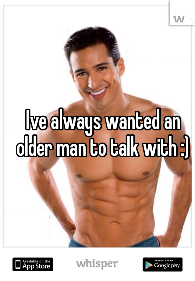 Ive always wanted an older man to talk with :)