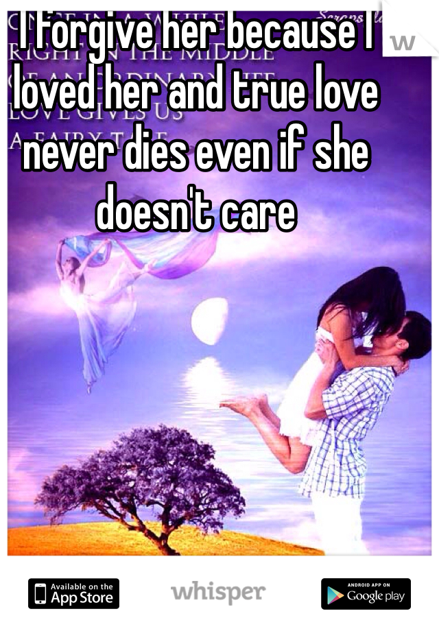 I forgive her because I loved her and true love never dies even if she doesn't care