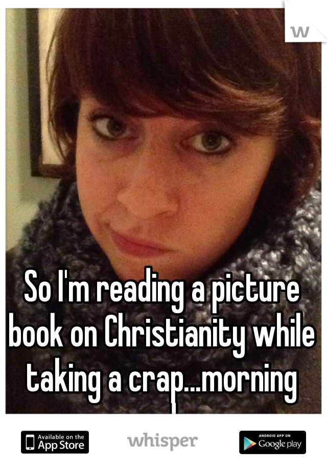 So I'm reading a picture book on Christianity while taking a crap...morning made.