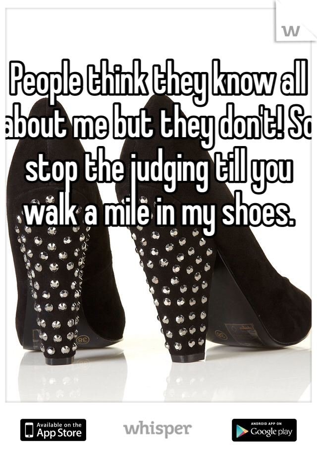 People think they know all about me but they don't! So stop the judging till you walk a mile in my shoes.