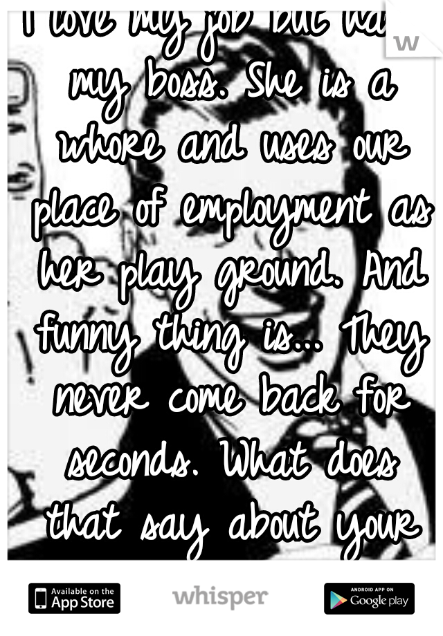 I love my job but hate my boss. She is a whore and uses our place of employment as her play ground. And funny thing is... They never come back for seconds. What does that say about your nasty ass.