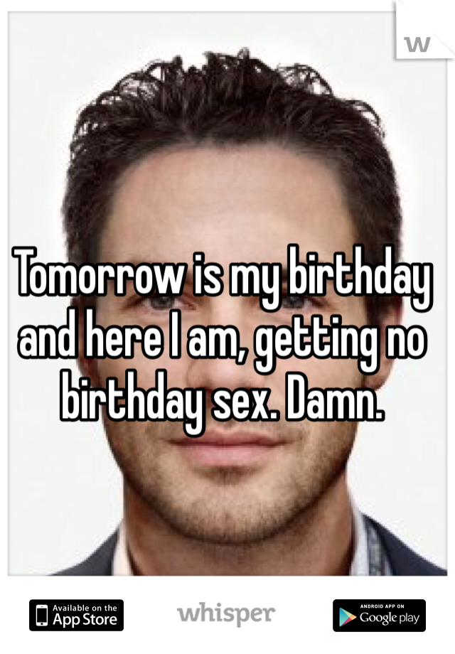 Tomorrow is my birthday and here I am, getting no birthday sex. Damn.