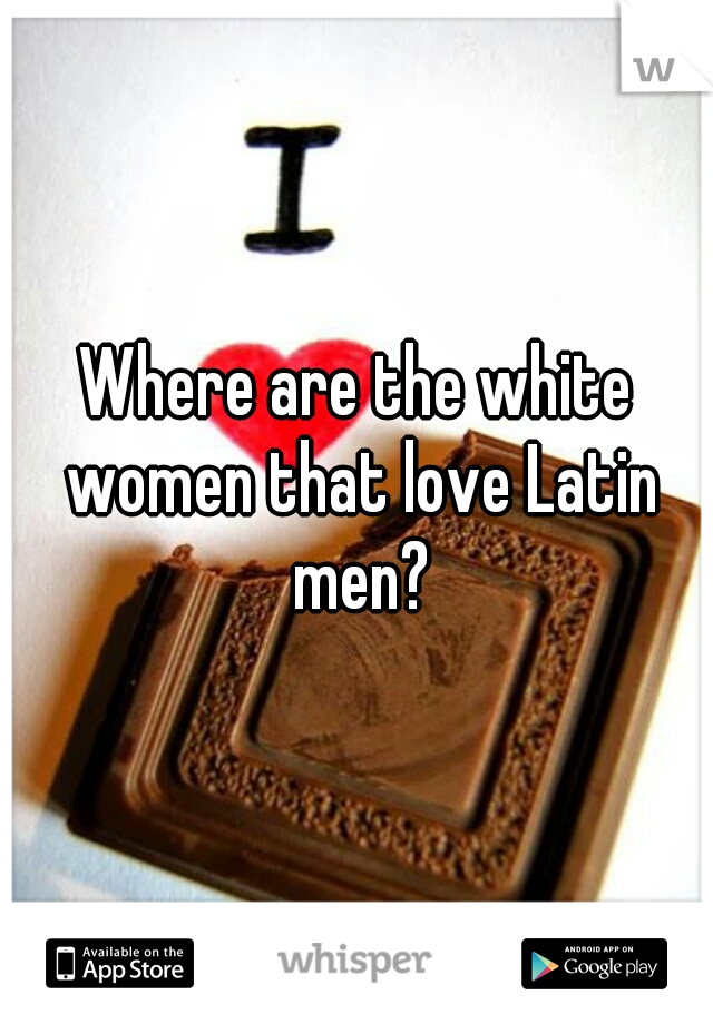 Where are the white women that love Latin men?