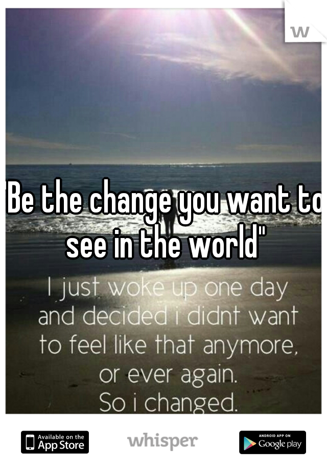 """""""Be the change you want to see in the world"""""""