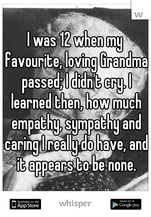 I was 12 when my favourite, loving Grandma passed; I didn't cry. I learned then, how much empathy, sympathy and caring I really do have, and it appears to be none.