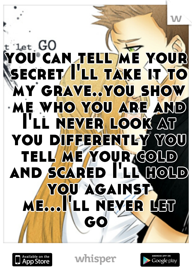 you can tell me your secret I'll take it to my grave..you show me who you are and I'll never look at you differently you tell me your cold and scared I'll hold you against me...I'll never let go