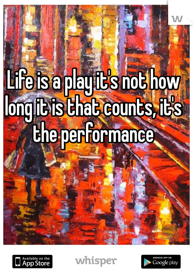 Life is a play it's not how long it is that counts, it's the performance