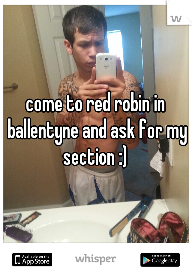 come to red robin in ballentyne and ask for my section :)