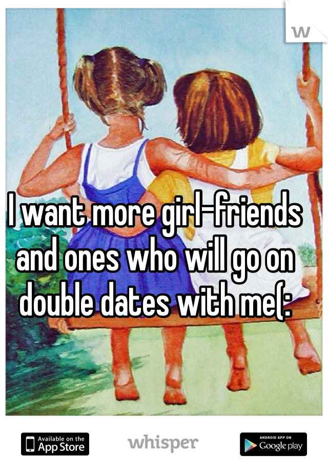 I want more girl-friends and ones who will go on double dates with me(: