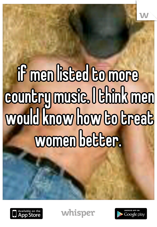 if men listed to more country music. I think men would know how to treat women better.
