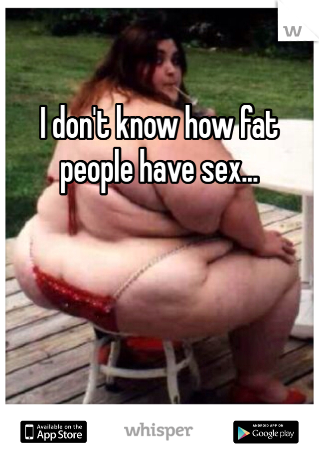 I don't know how fat people have sex...