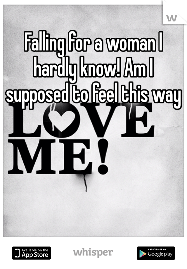 Falling for a woman I hardly know! Am I supposed to feel this way