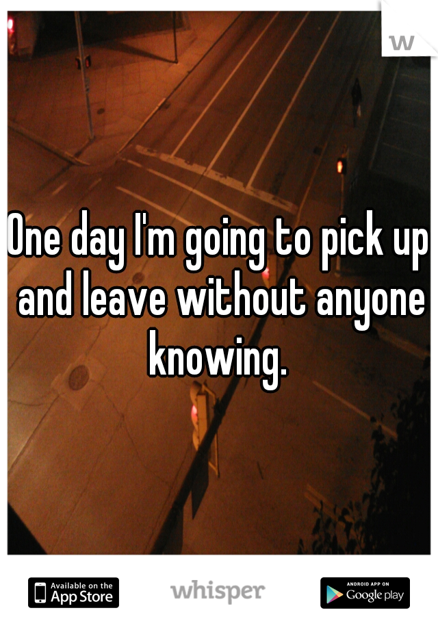 One day I'm going to pick up and leave without anyone knowing.