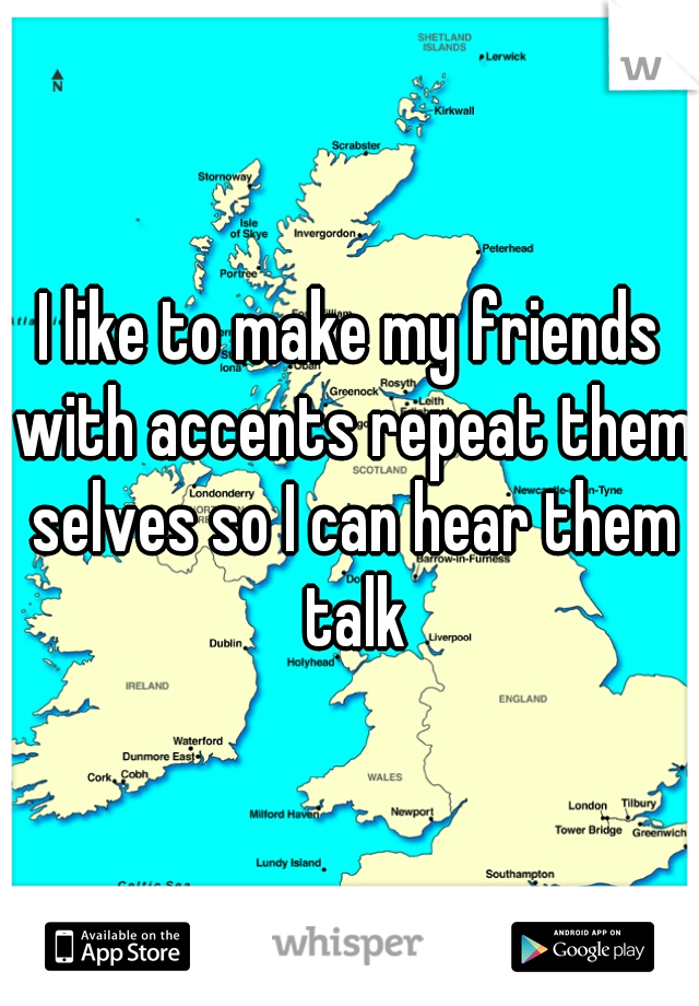 I like to make my friends with accents repeat them selves so I can hear them talk