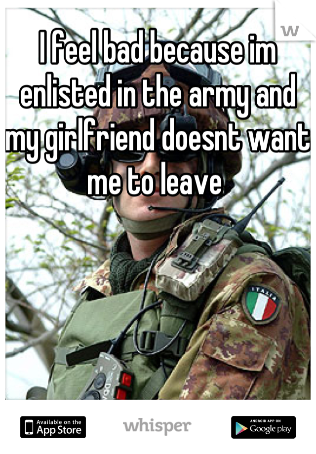 I feel bad because im enlisted in the army and my girlfriend doesnt want me to leave
