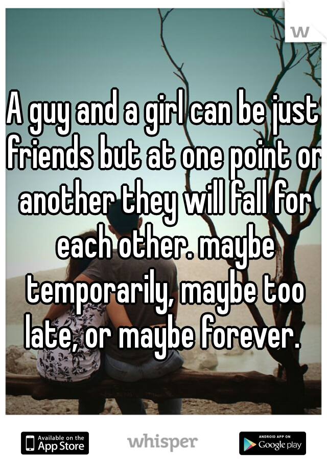 A guy and a girl can be just friends but at one point or another they will fall for each other. maybe temporarily, maybe too late, or maybe forever.