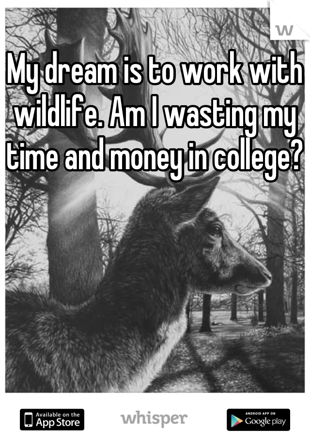 My dream is to work with wildlife. Am I wasting my time and money in college?
