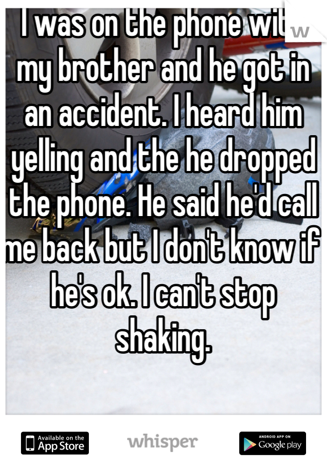 I was on the phone with my brother and he got in an accident. I heard him yelling and the he dropped the phone. He said he'd call me back but I don't know if he's ok. I can't stop shaking.